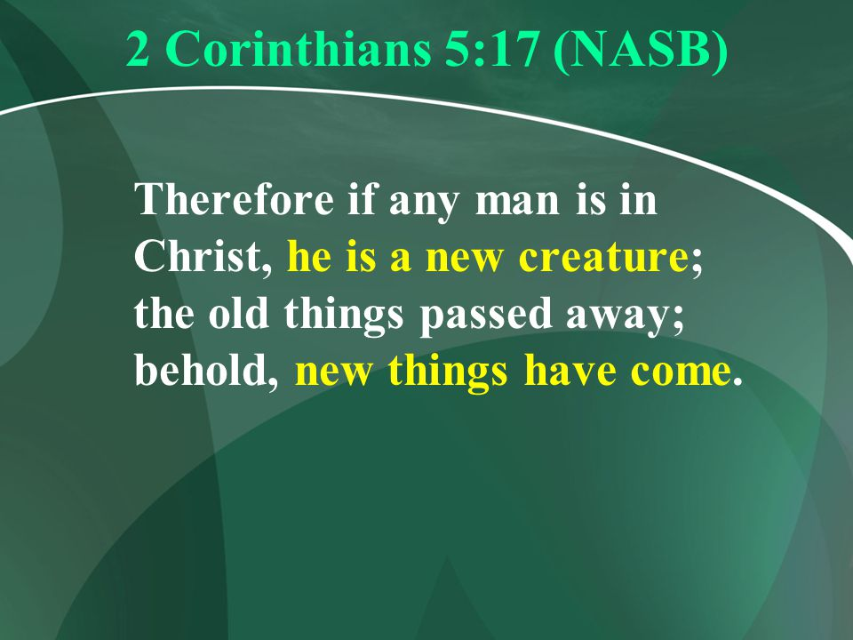 2 Corinthians 5:17 (NASB) Therefore if any man is in Christ, he is a new creature; the old things passed away; behold, new things have come.