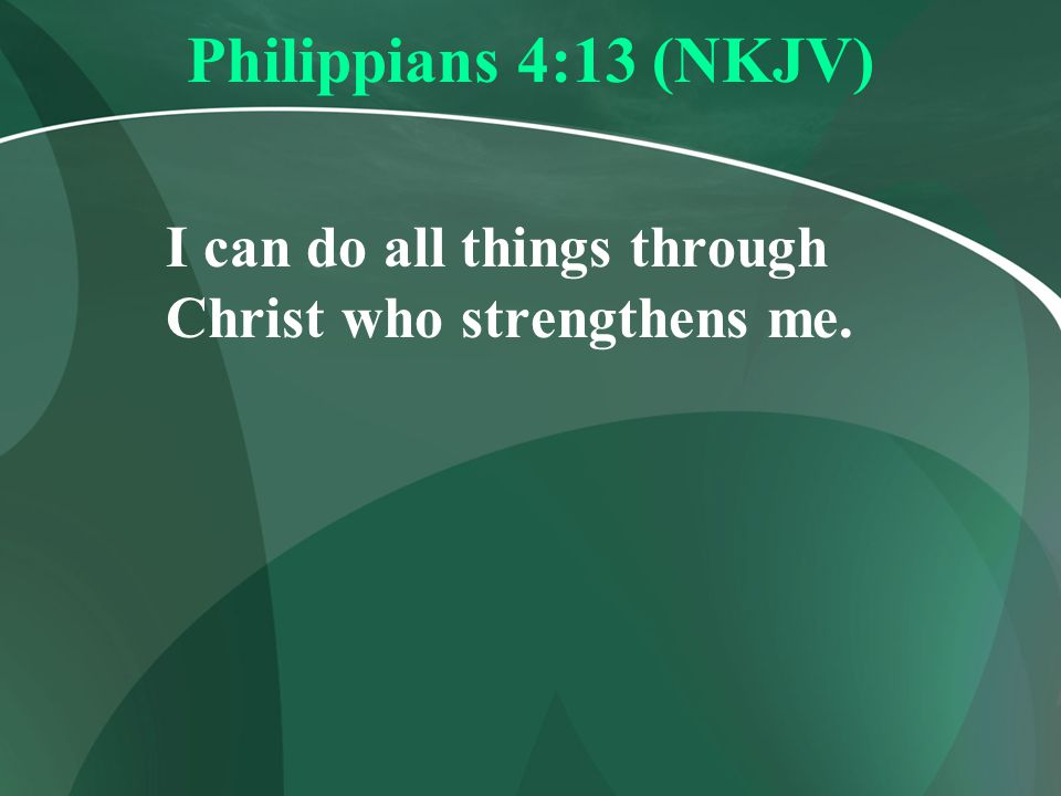 Philippians 4:13 (NKJV) I can do all things through Christ who strengthens me.