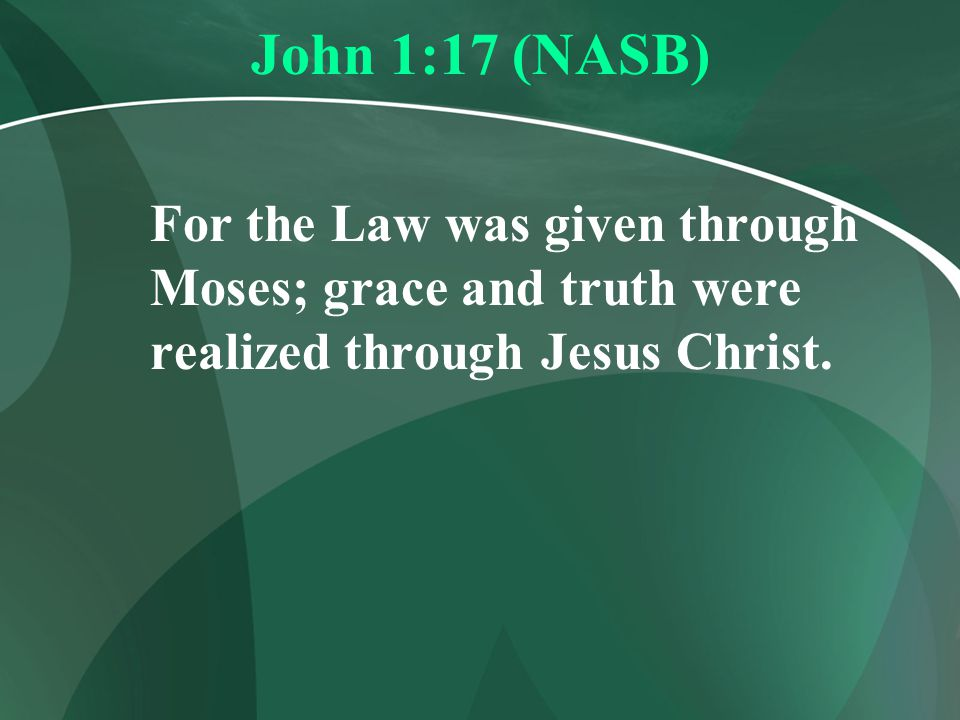 John 1:17 (NASB) For the Law was given through Moses; grace and truth were realized through Jesus Christ.