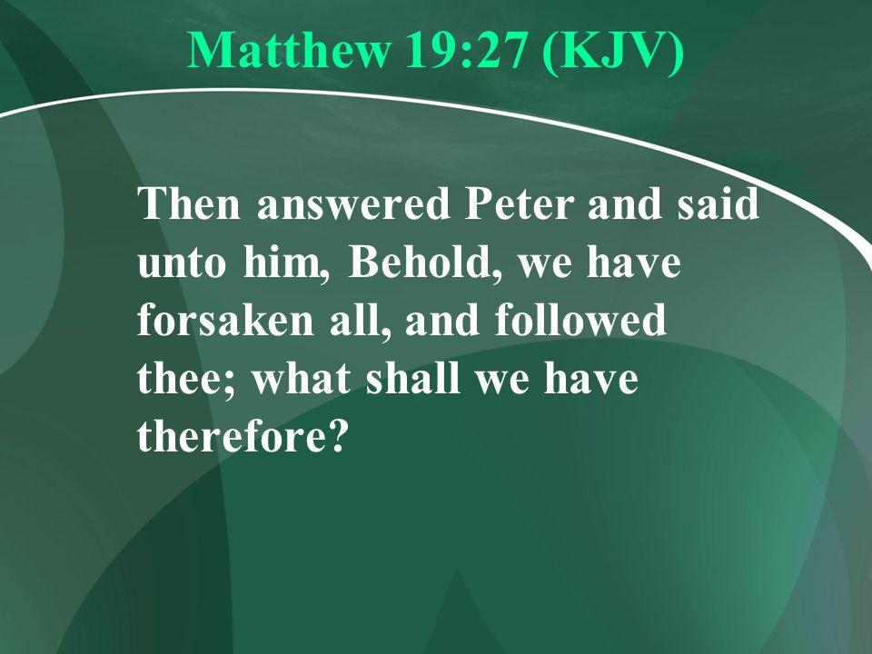 Matthew 19:27 (KJV) Then answered Peter and said unto him, Behold, we have forsaken all, and followed thee; what shall we have therefore