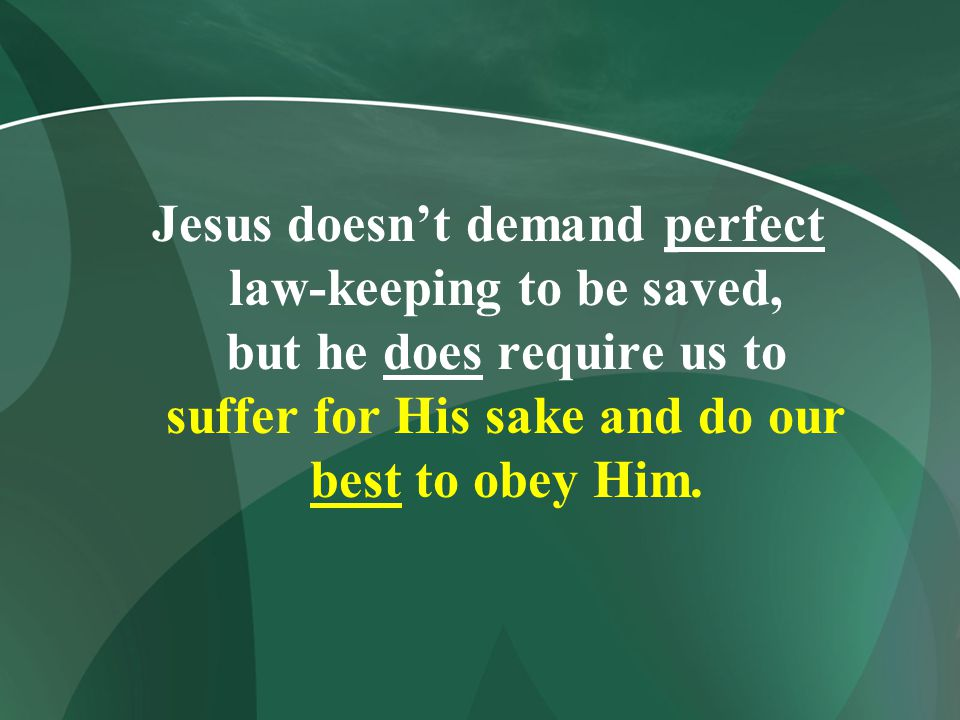 Jesus doesn't demand perfect law-keeping to be saved, but he does require us to suffer for His sake and do our best to obey Him.