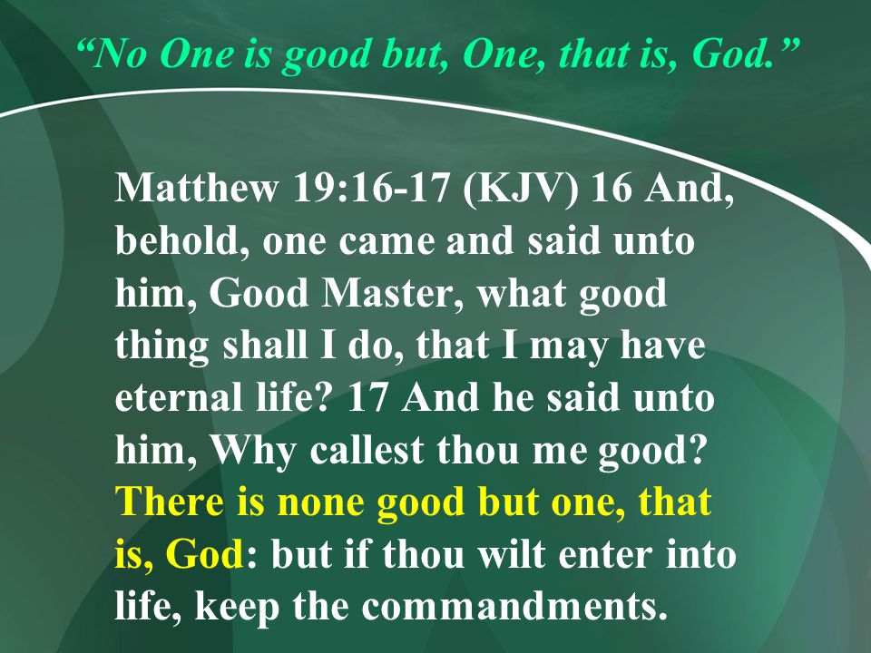 No One is good but, One, that is, God.
