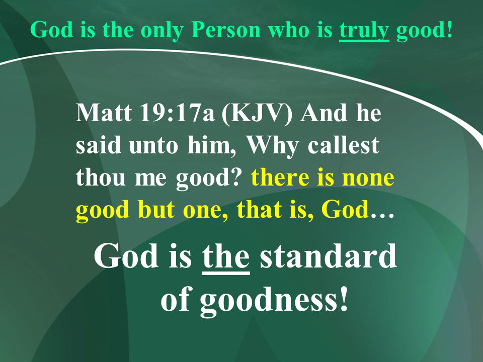 God is the only Person who is truly good!