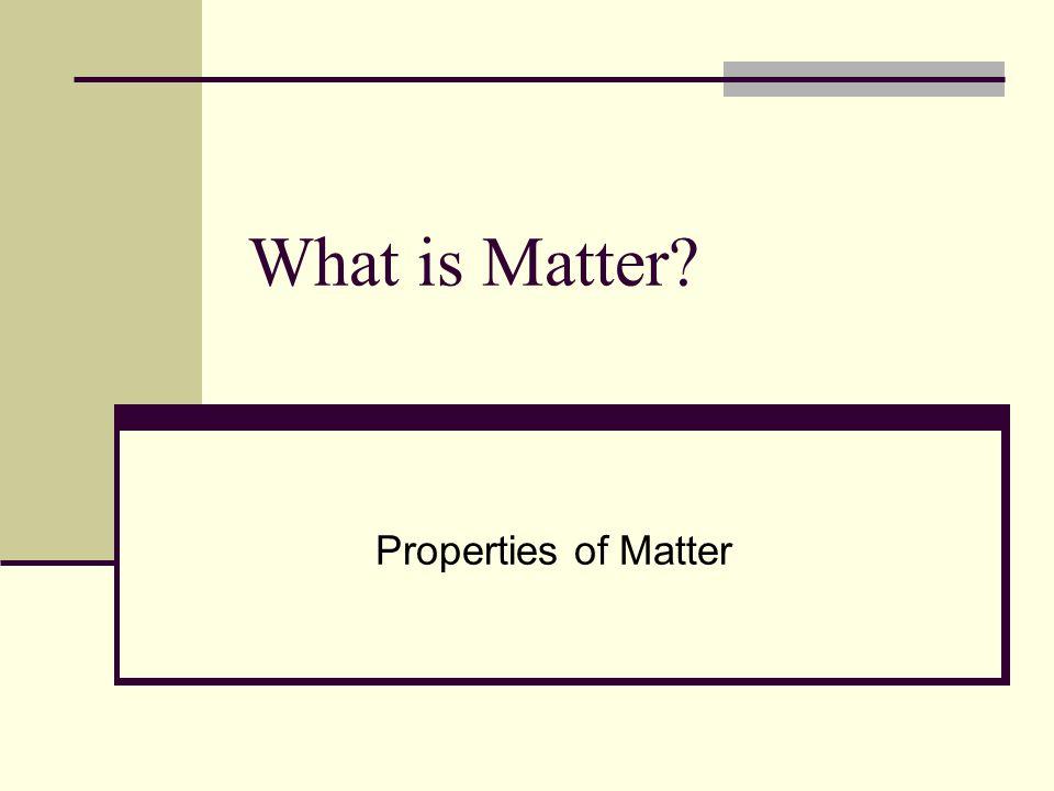 What is Matter Properties of Matter