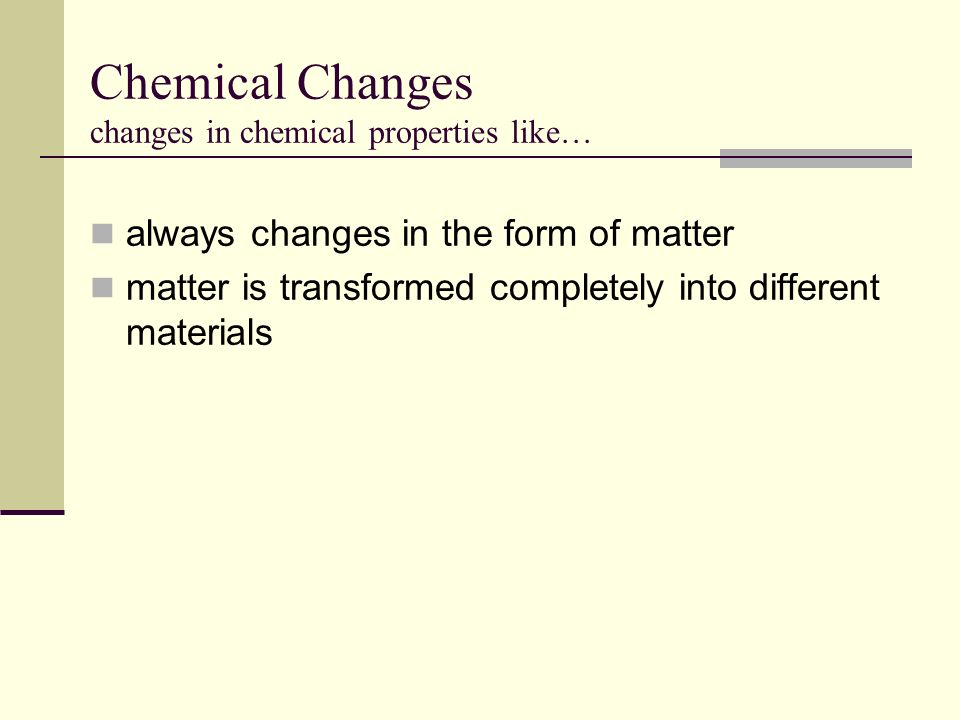 Chemical Changes changes in chemical properties like…