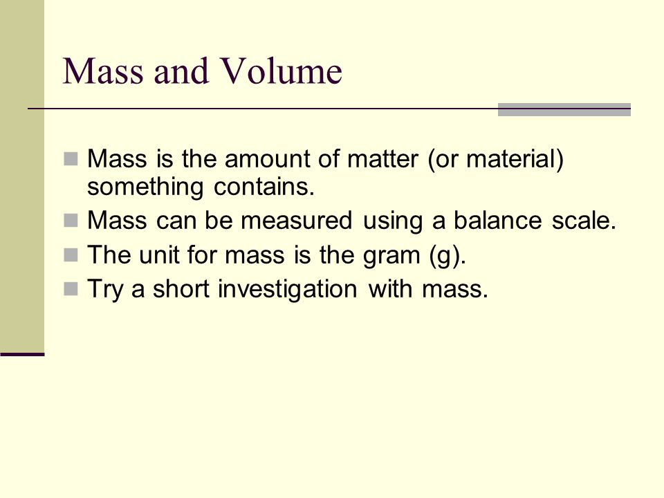 Mass and VolumeMass is the amount of matter (or material) something contains. Mass can be measured using a balance scale.