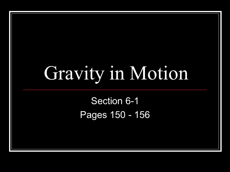 Gravity in Motion Section 6-1 Pages 150 - 156