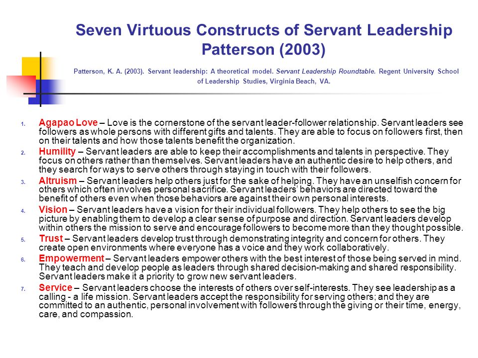 Seven Virtuous Constructs of Servant Leadership Patterson (2003) Patterson, K. A. (2003). Servant leadership: A theoretical model. Servant Leadership Roundtable. Regent University School of Leadership Studies, Virginia Beach, VA.