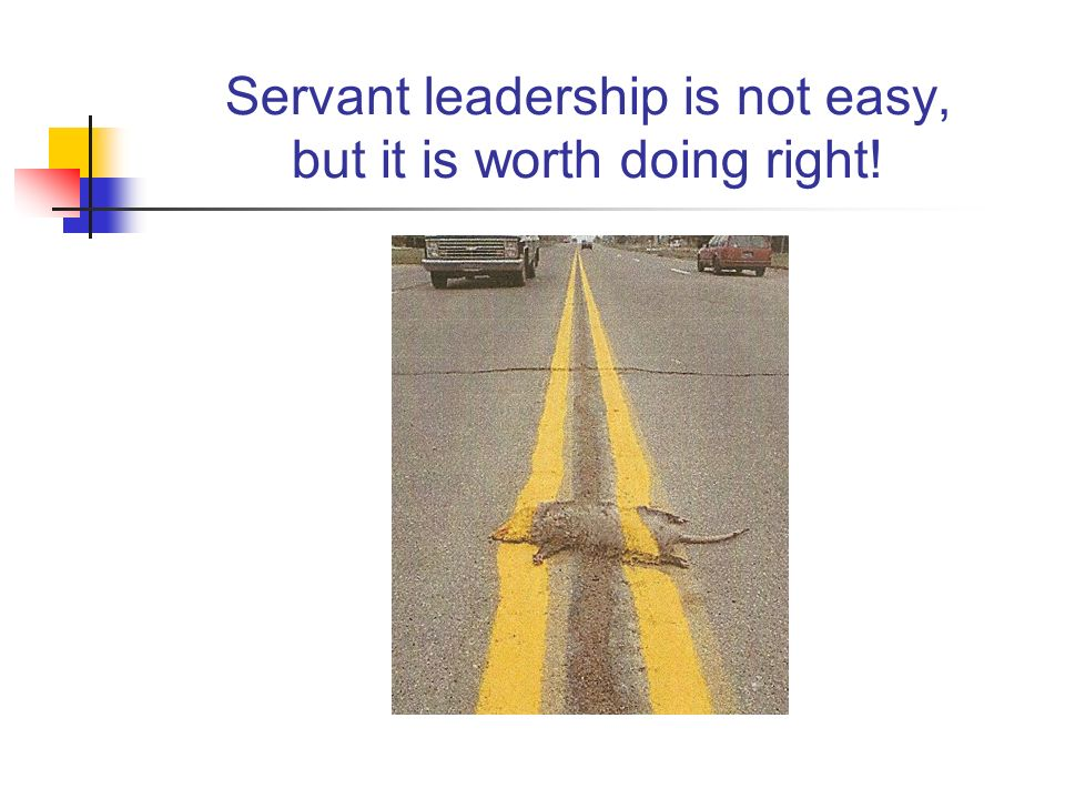 Servant leadership is not easy, but it is worth doing right!