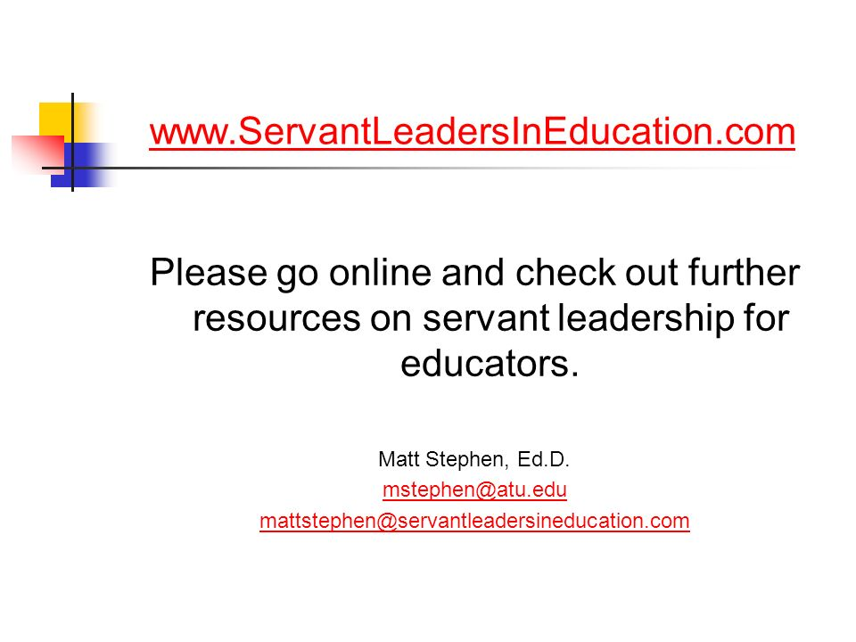 www.ServantLeadersInEducation.comPlease go online and check out further resources on servant leadership for educators.