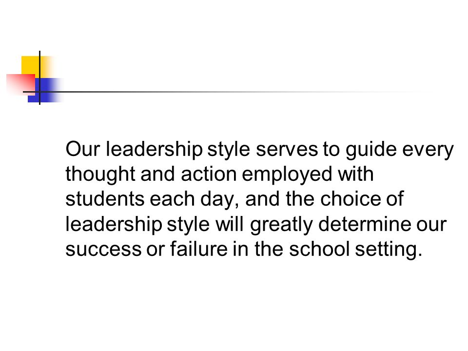 Our leadership style serves to guide every thought and action employed with students each day, and the choice of leadership style will greatly determine our success or failure in the school setting.