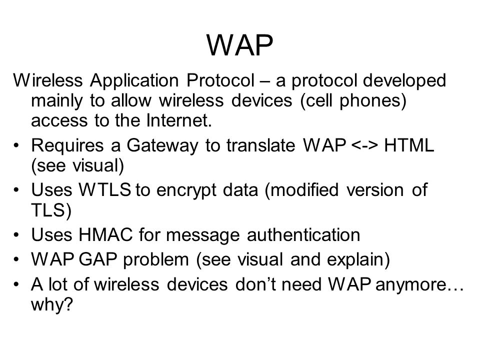 WAPWireless Application Protocol – a protocol developed mainly to allow wireless devices (cell phones) access to the Internet.