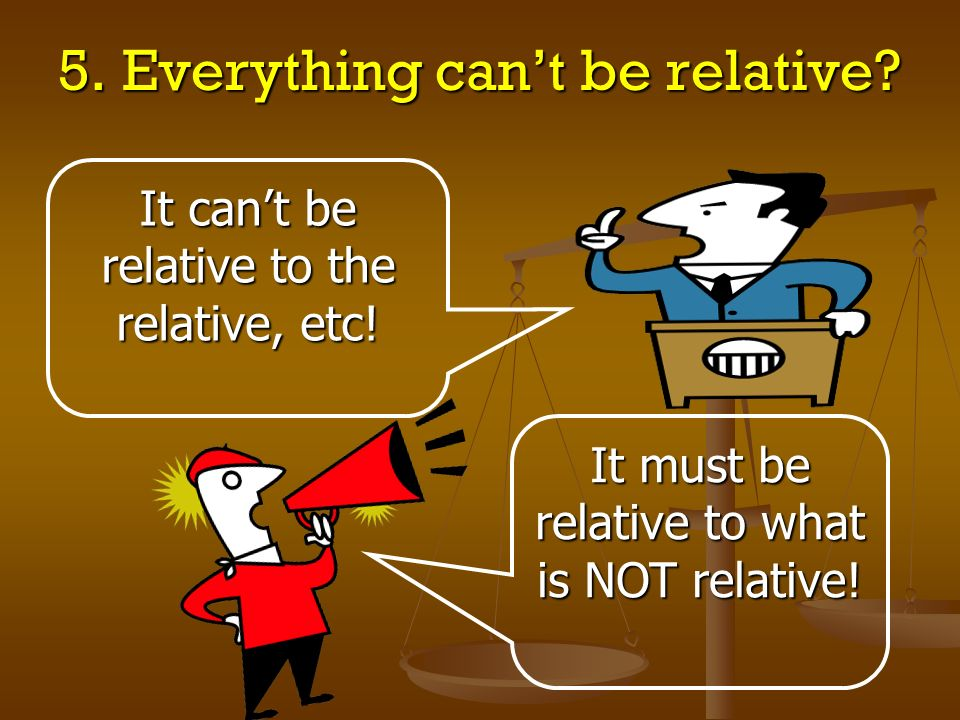 5. Everything can't be relative