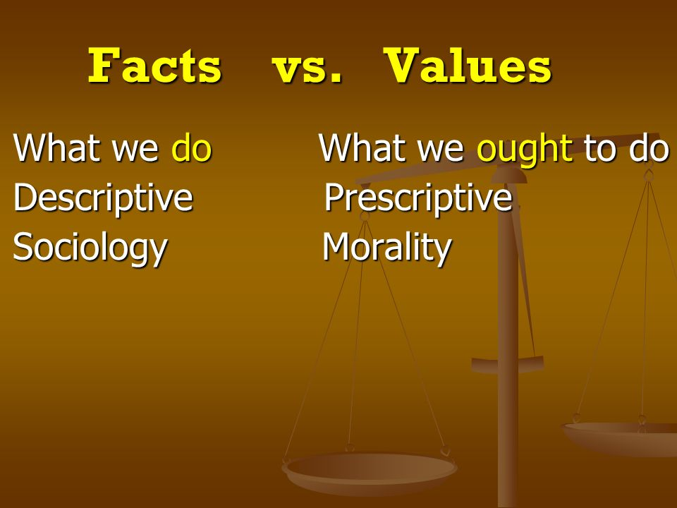 Facts vs. Values What we do What we ought to do