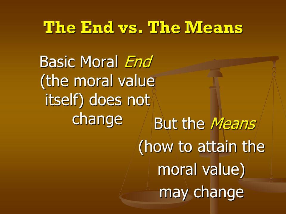 Basic Moral End (the moral value itself) does not change