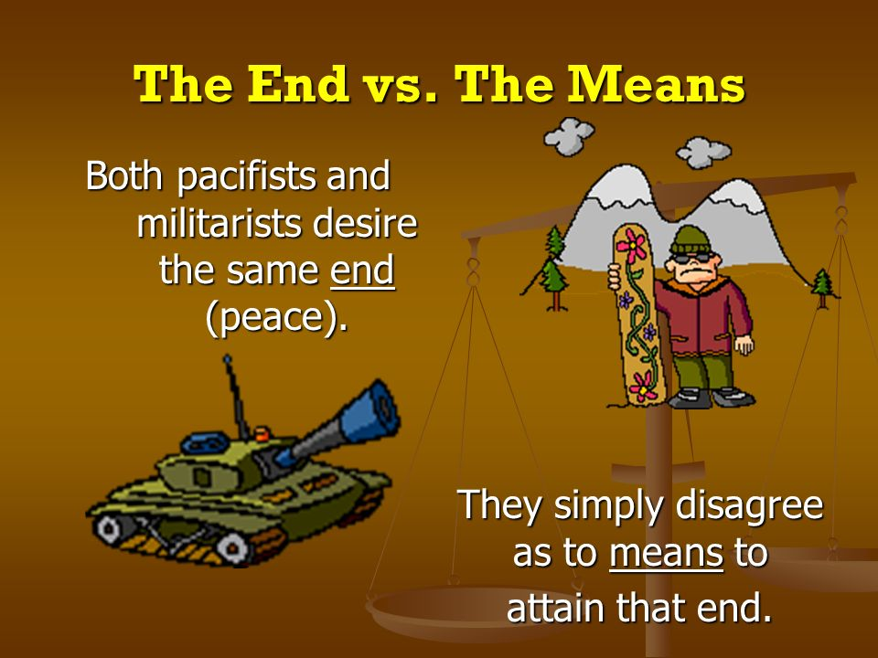 The End vs. The Means Both pacifists and militarists desire the same end (peace). They simply disagree as to means to.