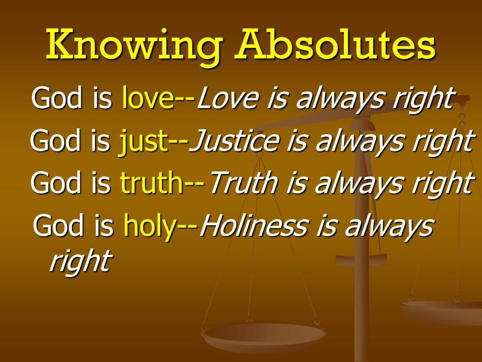 Knowing Absolutes God is love--Love is always right