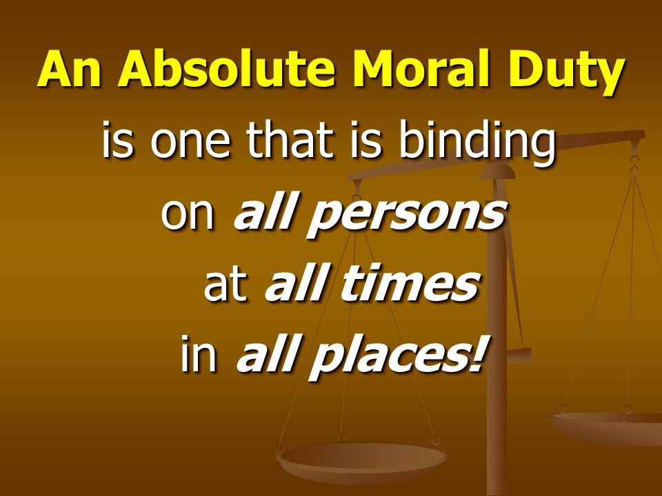 An Absolute Moral Duty is one that is binding on all persons at all times in all places!