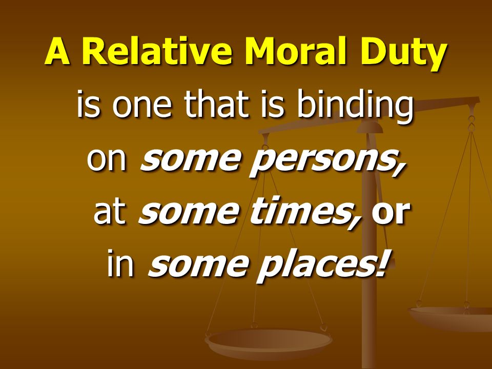 A Relative Moral Duty is one that is binding on some persons, at some times, or in some places!
