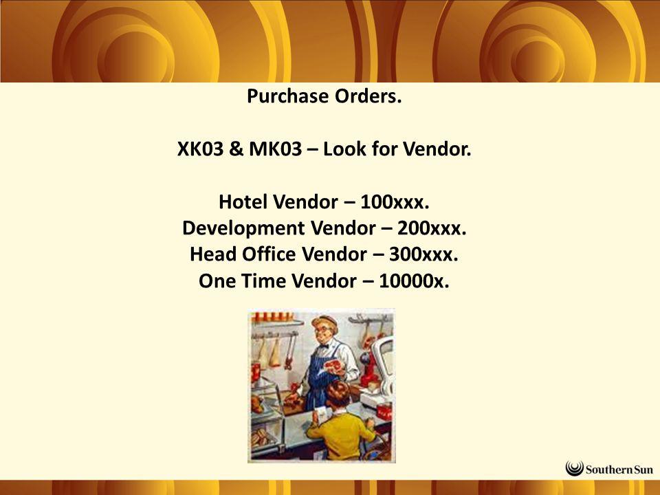Purchase Orders. XK03 & MK03 – Look for Vendor. Hotel Vendor – 100xxx