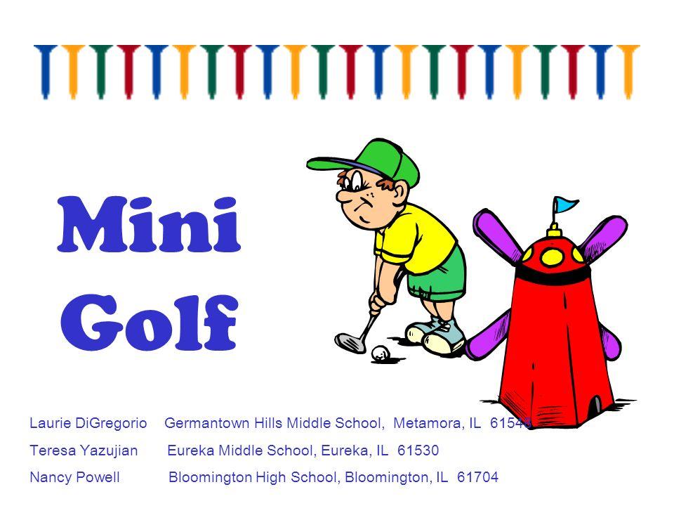 Mini Golf Laurie DiGregorio Germantown Hills Middle School, Metamora, IL 61548. Teresa Yazujian Eureka Middle School, Eureka, IL 61530.