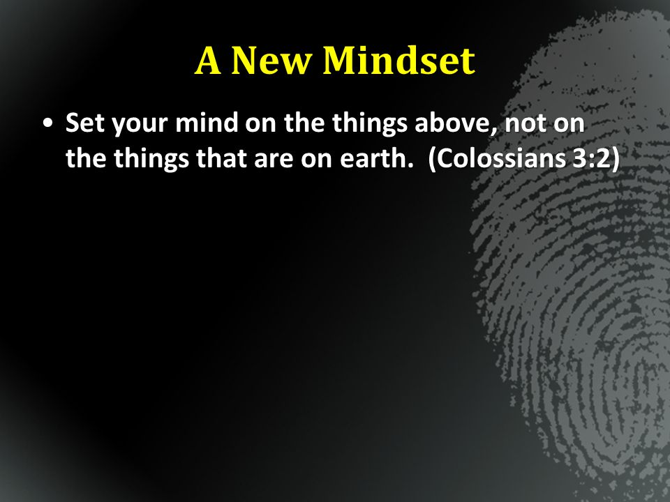 A New Mindset Set your mind on the things above, not on the things that are on earth.
