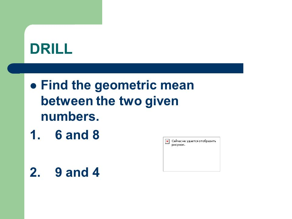 DRILL Find the geometric mean between the two given numbers.