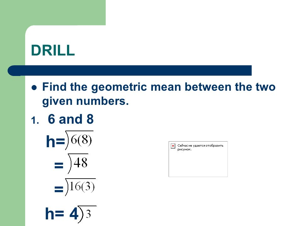 DRILL Find the geometric mean between the two given numbers. 6 and 8 h= = h= 4
