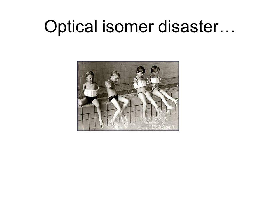 Optical isomer disaster…