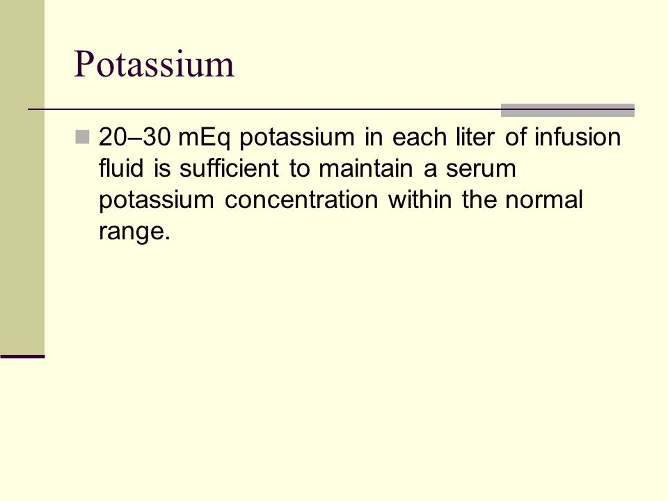 Potassium20–30 mEq potassium in each liter of infusion fluid is sufficient to maintain a serum potassium concentration within the normal range.