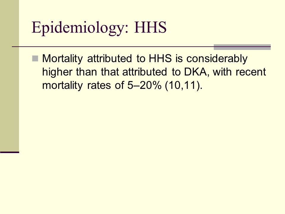 Epidemiology: HHSMortality attributed to HHS is considerably higher than that attributed to DKA, with recent mortality rates of 5–20% (10,11).