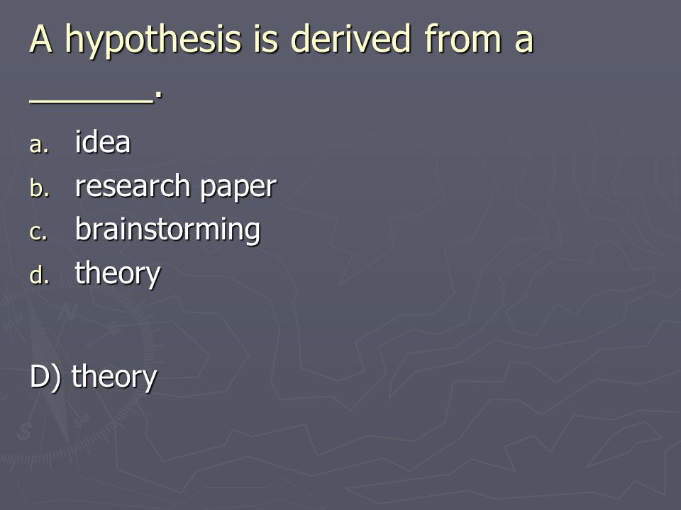 A hypothesis is derived from a ______.