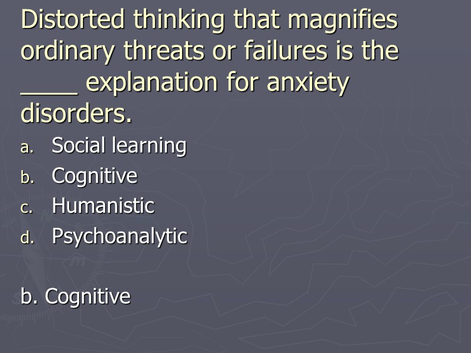 Distorted thinking that magnifies ordinary threats or failures is the ____ explanation for anxiety disorders.