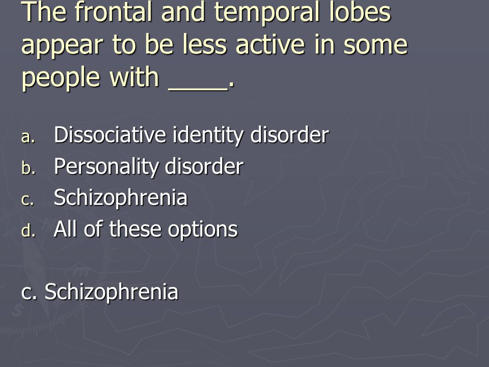 The frontal and temporal lobes appear to be less active in some people with ____.