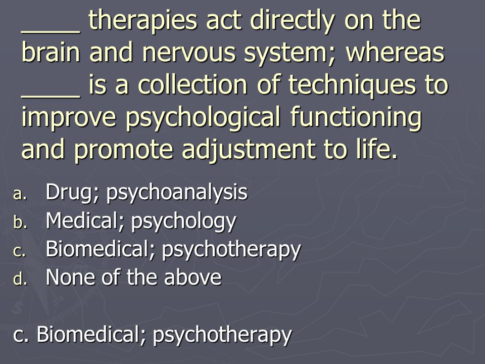 ____ therapies act directly on the brain and nervous system; whereas ____ is a collection of techniques to improve psychological functioning and promote adjustment to life.
