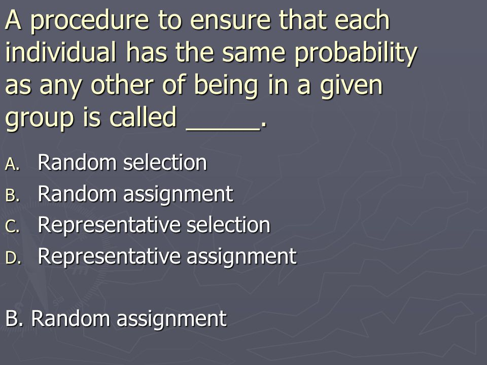 A procedure to ensure that each individual has the same probability as any other of being in a given group is called _____.