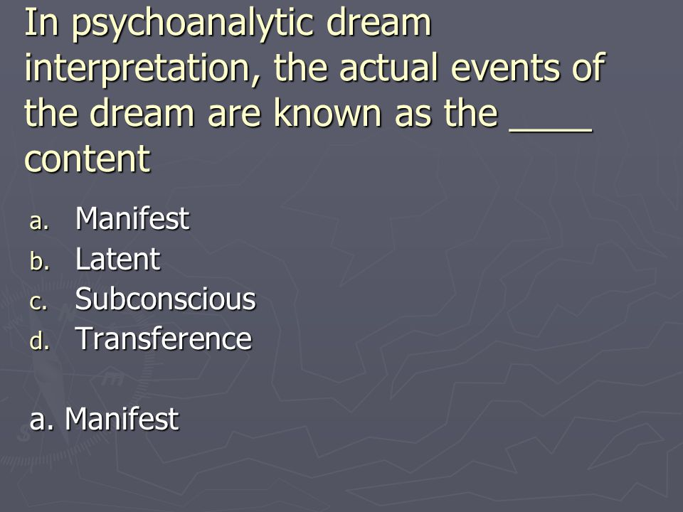 In psychoanalytic dream interpretation, the actual events of the dream are known as the ____ content