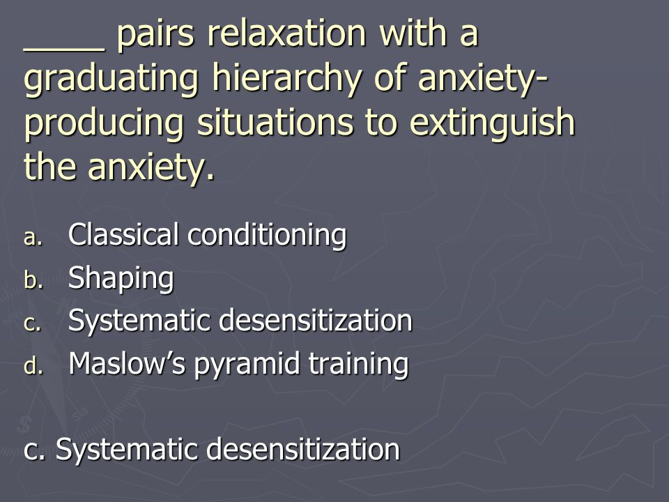 ____ pairs relaxation with a graduating hierarchy of anxiety-producing situations to extinguish the anxiety.