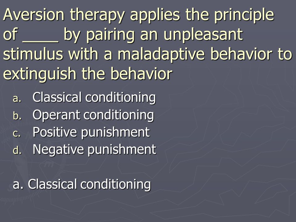 Aversion therapy applies the principle of ____ by pairing an unpleasant stimulus with a maladaptive behavior to extinguish the behavior