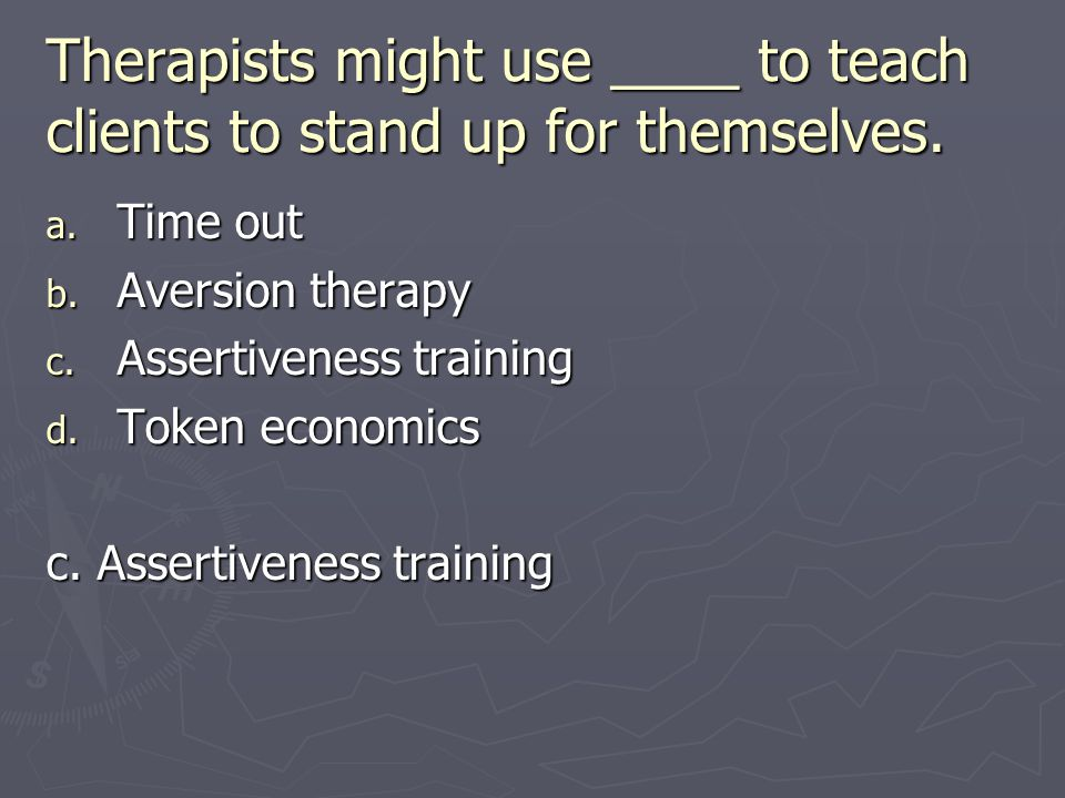 Therapists might use ____ to teach clients to stand up for themselves.