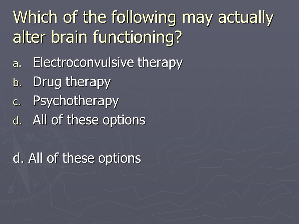 Which of the following may actually alter brain functioning
