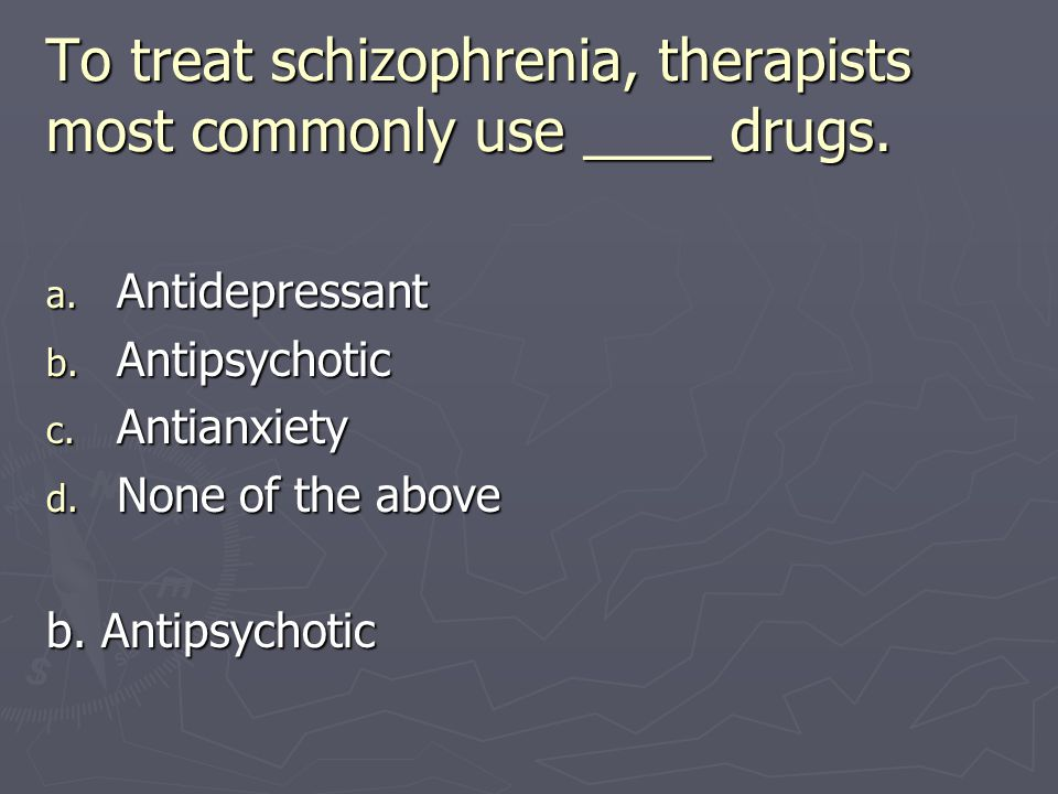 To treat schizophrenia, therapists most commonly use ____ drugs.