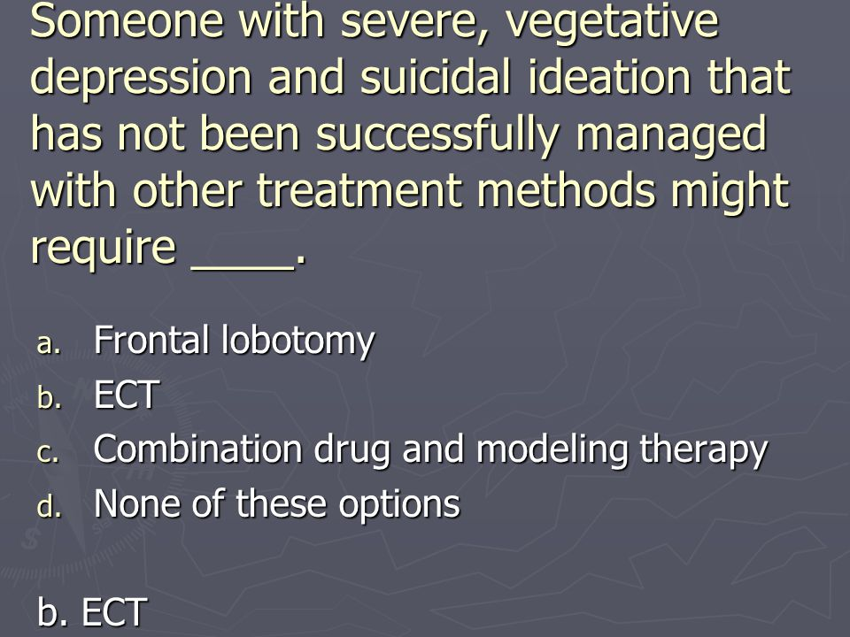Someone with severe, vegetative depression and suicidal ideation that has not been successfully managed with other treatment methods might require ____.