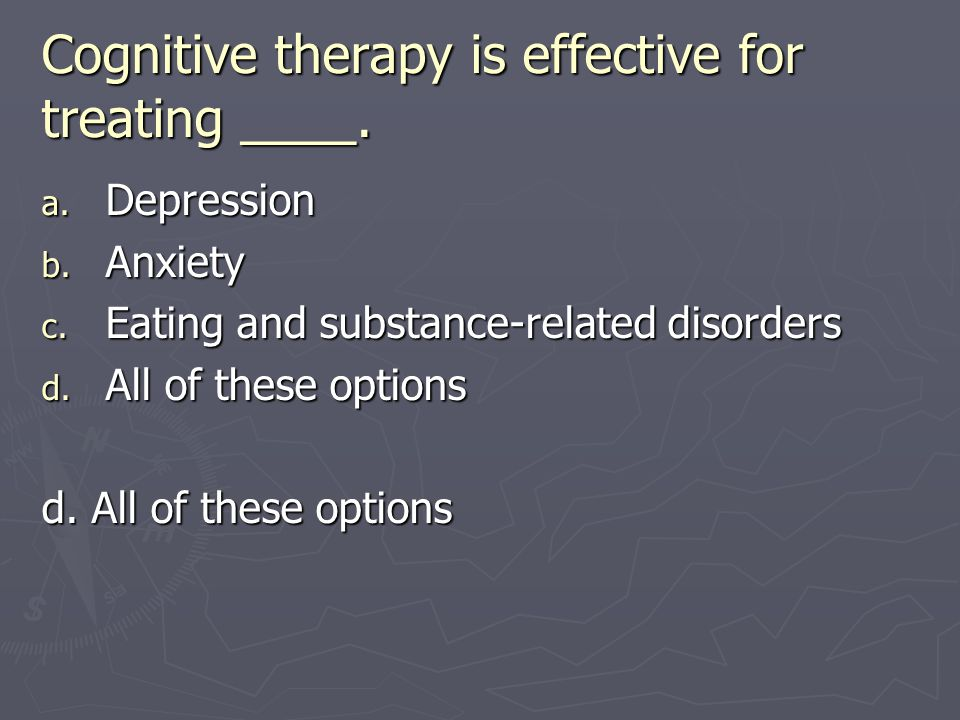 Cognitive therapy is effective for treating ____.
