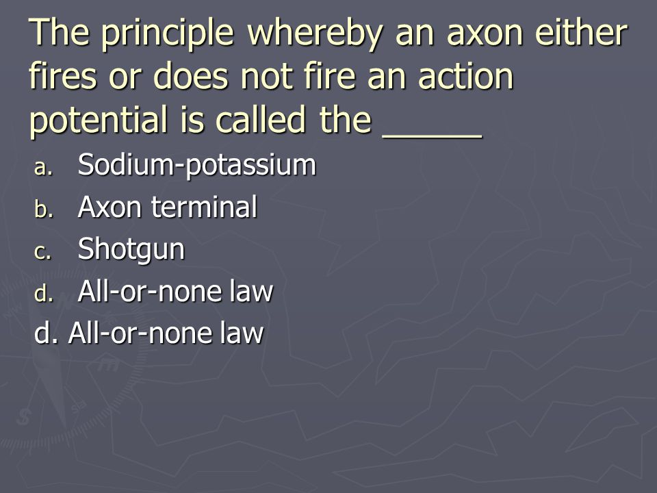 The principle whereby an axon either fires or does not fire an action potential is called the _____