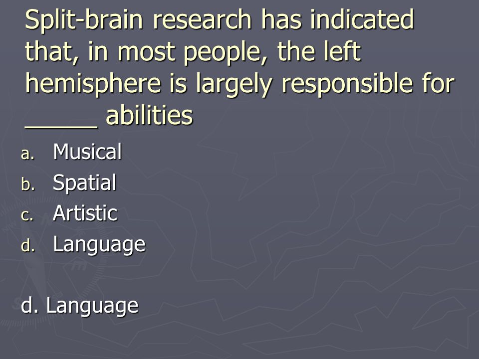 Split-brain research has indicated that, in most people, the left hemisphere is largely responsible for _____ abilities