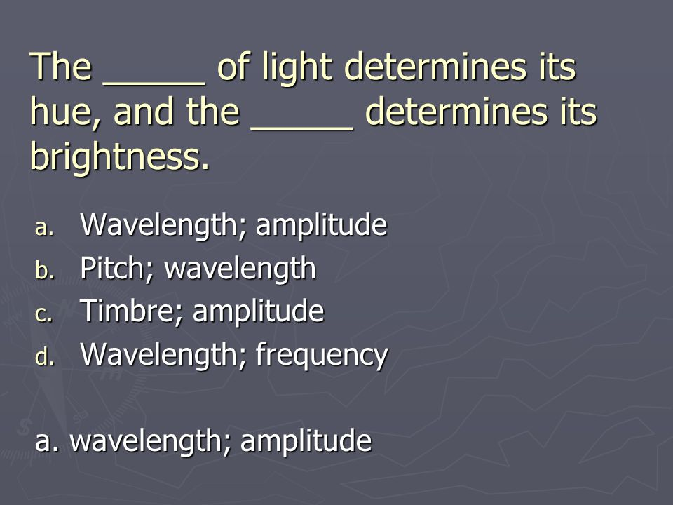 The _____ of light determines its hue, and the _____ determines its brightness.
