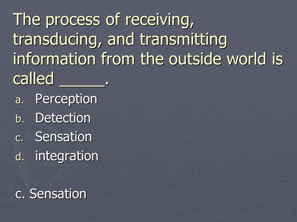 The process of receiving, transducing, and transmitting information from the outside world is called _____.