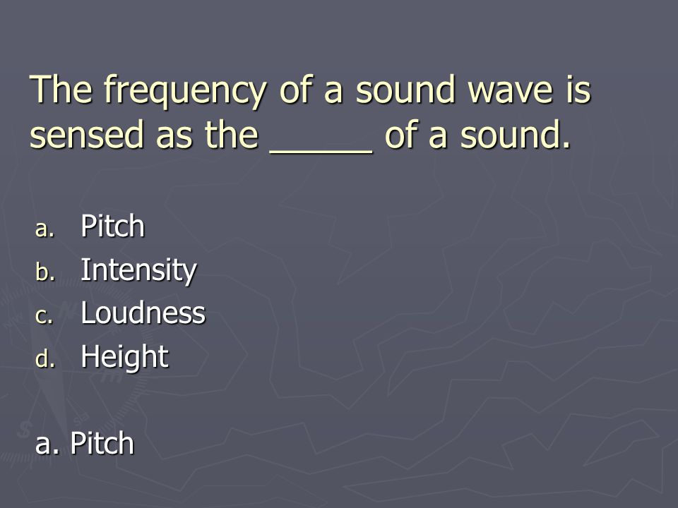 The frequency of a sound wave is sensed as the _____ of a sound.