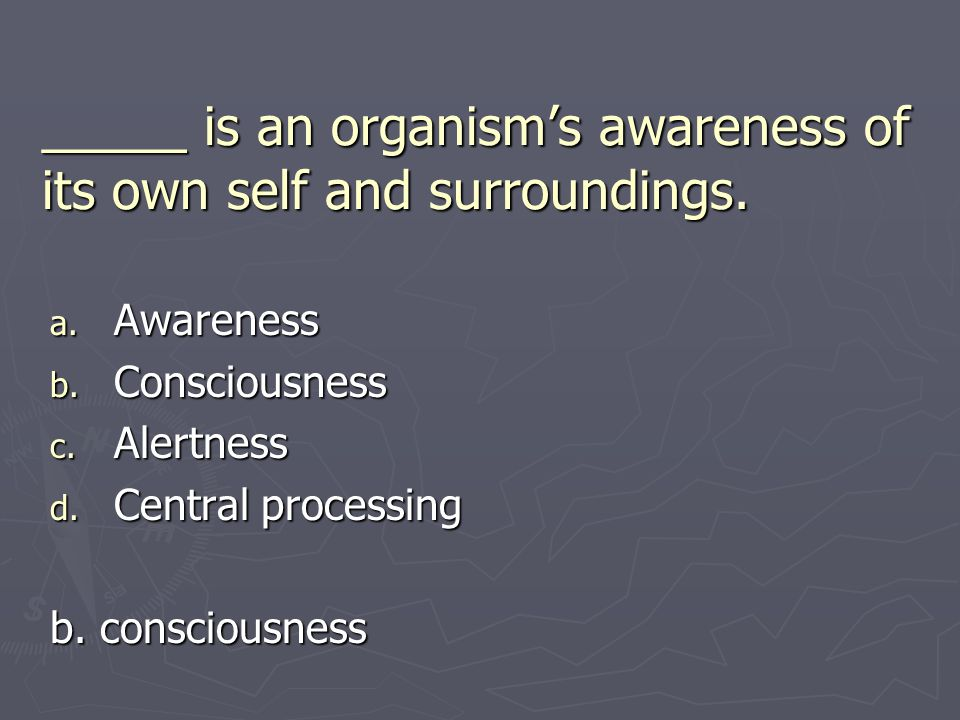 _____ is an organism's awareness of its own self and surroundings.